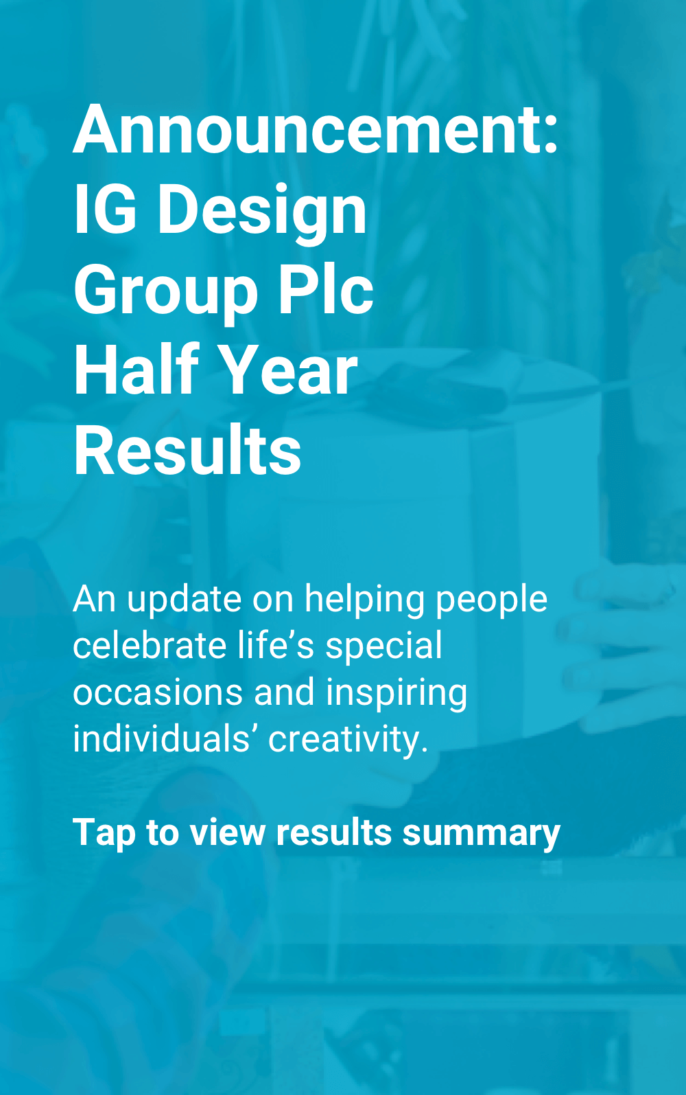 Announcement: IG Design Group Plc Half Year Results. An update on helping people celebrate life's special occasions and inspiring individuals' creativity. Tap to view results summary.